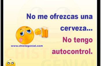 No me ofrezcas una cerveza... No tengo autocontrol.