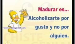Madurar es... Alcoholizarte por gusto y no por alguien.