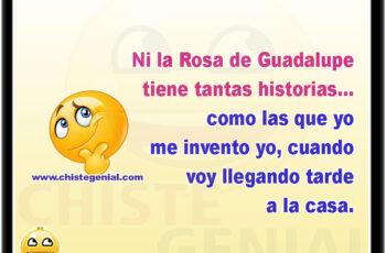 Ni la Rosa de Guadalupe tiene tantas historias... como las que yo me invento yo, cuando voy llegando tarde a la casa.
