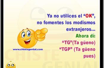 """Ya no utilices el """"OK"""", no fomentes los modismos extranjeros... Ahora dí: """"TG""""(Ta güeno) """"TGP"""" (Ta güeno pues)"""