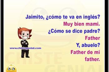 Jaimito, ¿cómo te va en inglés? Muy bien mami. ¿Cómo se dice padre? Father Y, abuelo? Father de mi Father.