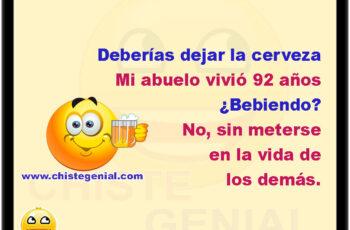 Deberías dejar la cerveza. Mi abuelo vivió 92 años. ¿Bebiendo? No, sin meterse en la vida de los demás.