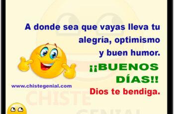 A donde sea que vayas lleva tu alegría, optimismo y buen humor. ¡¡BUENOS DÍAS!! Dios te bendiga.