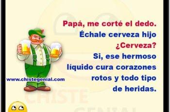 Papá, me corté el dedo. Échale cerveza hijo. ¿Cerveza? Si, ese hermoso líquido cura corazones rotos y todo tipo de heridas.