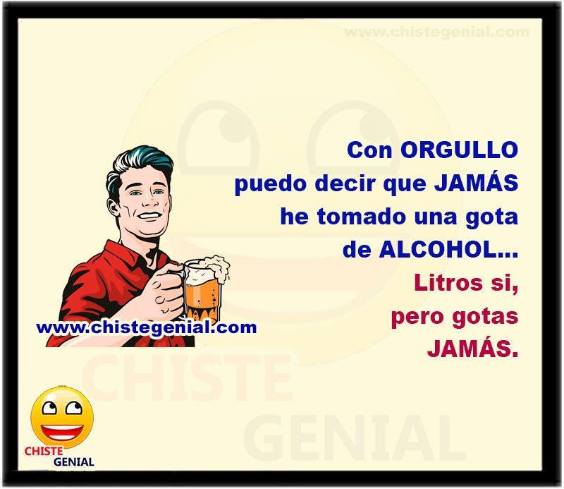 Con ORGULLO puedo decir que JAMÁS he tomado una gota de ALCOHOL... Litros si, pero gotas JAMÁS.